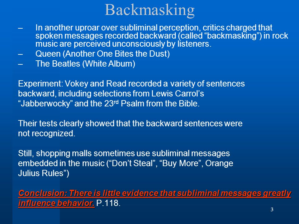 3 Backmasking –In another uproar over subliminal perception, critics charged that spoken messages recorded backward (called backmasking ) in rock music are perceived unconsciously by listeners.
