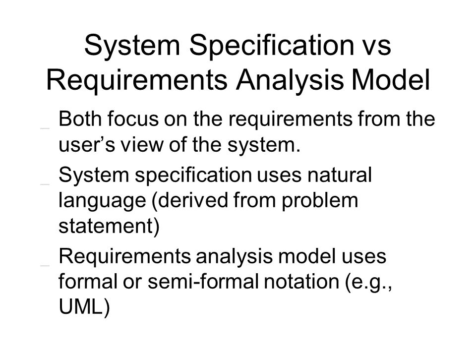 System Specification vs Requirements Analysis Model _ Both focus on the requirements from the user's view of the system. _ System specification uses n