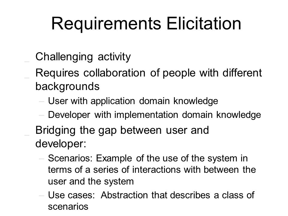 Requirements Elicitation _ Challenging activity _ Requires collaboration of people with different backgrounds –User with application domain knowledge