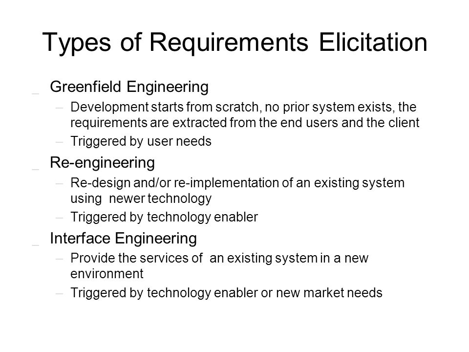 Types of Requirements Elicitation _ Greenfield Engineering –Development starts from scratch, no prior system exists, the requirements are extracted fr