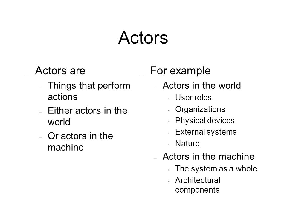 Actors _ Actors are – Things that perform actions – Either actors in the world – Or actors in the machine _ For example – Actors in the world User rol