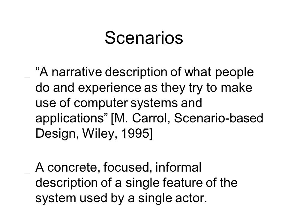 "Scenarios _ ""A narrative description of what people do and experience as they try to make use of computer systems and applications"" [M. Carrol, Scenar"