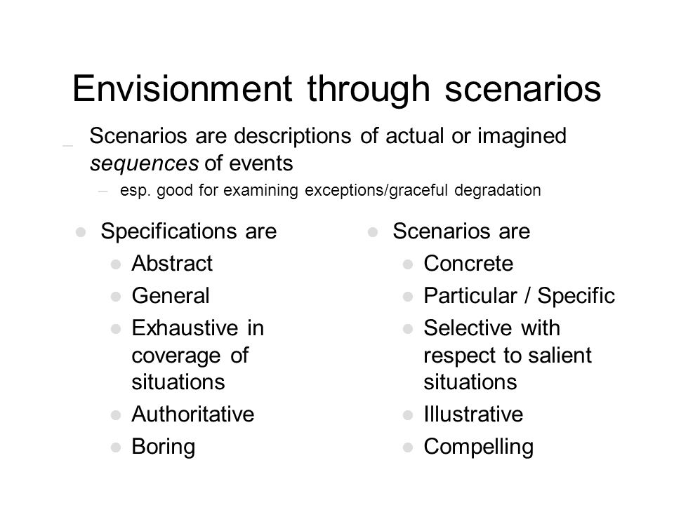 Envisionment through scenarios _ Scenarios are descriptions of actual or imagined sequences of events –esp. good for examining exceptions/graceful deg
