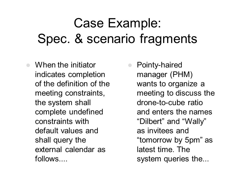 Case Example: Spec. & scenario fragments When the initiator indicates completion of the definition of the meeting constraints, the system shall comple