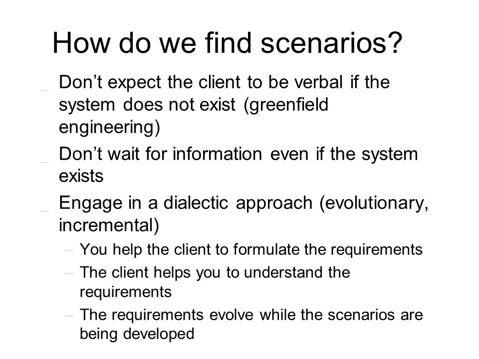 How do we find scenarios? _ Don't expect the client to be verbal if the system does not exist (greenfield engineering) _ Don't wait for information ev