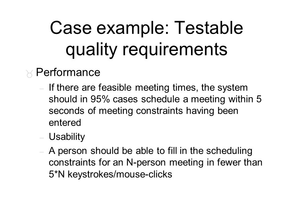 Case example: Testable quality requirements _ Performance – If there are feasible meeting times, the system should in 95% cases schedule a meeting wit