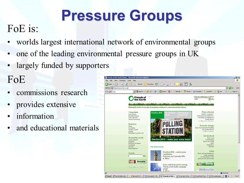 Pressure Groups Pressure Groups FoE is: worlds largest international network of environmental groups one of the leading environmental pressure groups in UK largely funded by supporters FoE commissions research provides extensive information and educational materials Pressure Groups