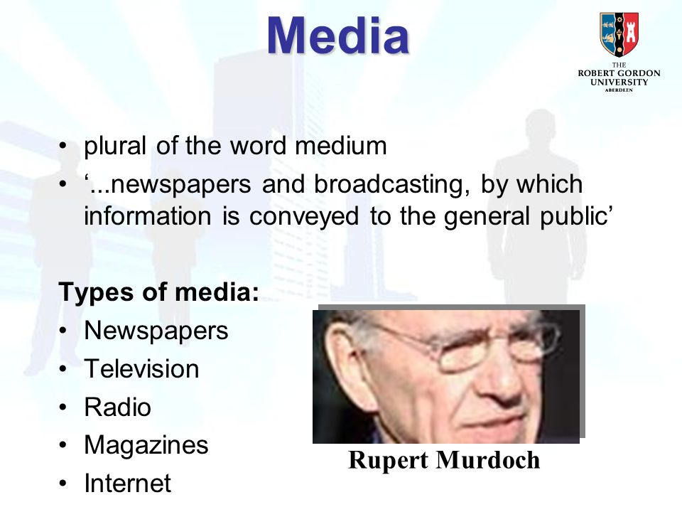 Media plural of the word medium '...newspapers and broadcasting, by which information is conveyed to the general public' Types of media: Newspapers Television Radio Magazines Internet Rupert Murdoch