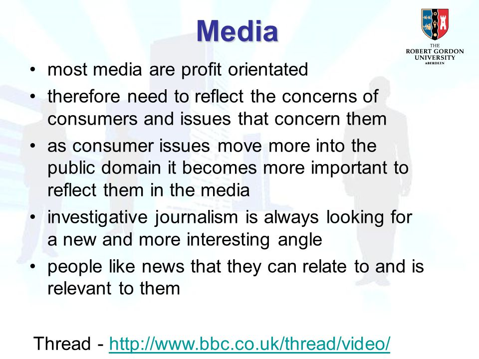 most media are profit orientated therefore need to reflect the concerns of consumers and issues that concern them as consumer issues move more into the public domain it becomes more important to reflect them in the media investigative journalism is always looking for a new and more interesting angle people like news that they can relate to and is relevant to them Media Thread - http://www.bbc.co.uk/thread/video/http://www.bbc.co.uk/thread/video/