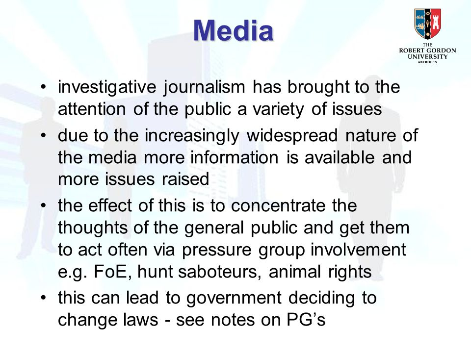 investigative journalism has brought to the attention of the public a variety of issues due to the increasingly widespread nature of the media more information is available and more issues raised the effect of this is to concentrate the thoughts of the general public and get them to act often via pressure group involvement e.g.