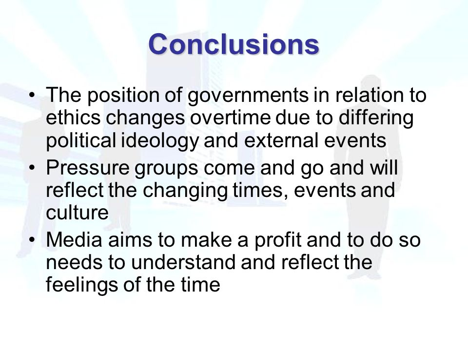 Conclusions The position of governments in relation to ethics changes overtime due to differing political ideology and external events Pressure groups come and go and will reflect the changing times, events and culture Media aims to make a profit and to do so needs to understand and reflect the feelings of the time