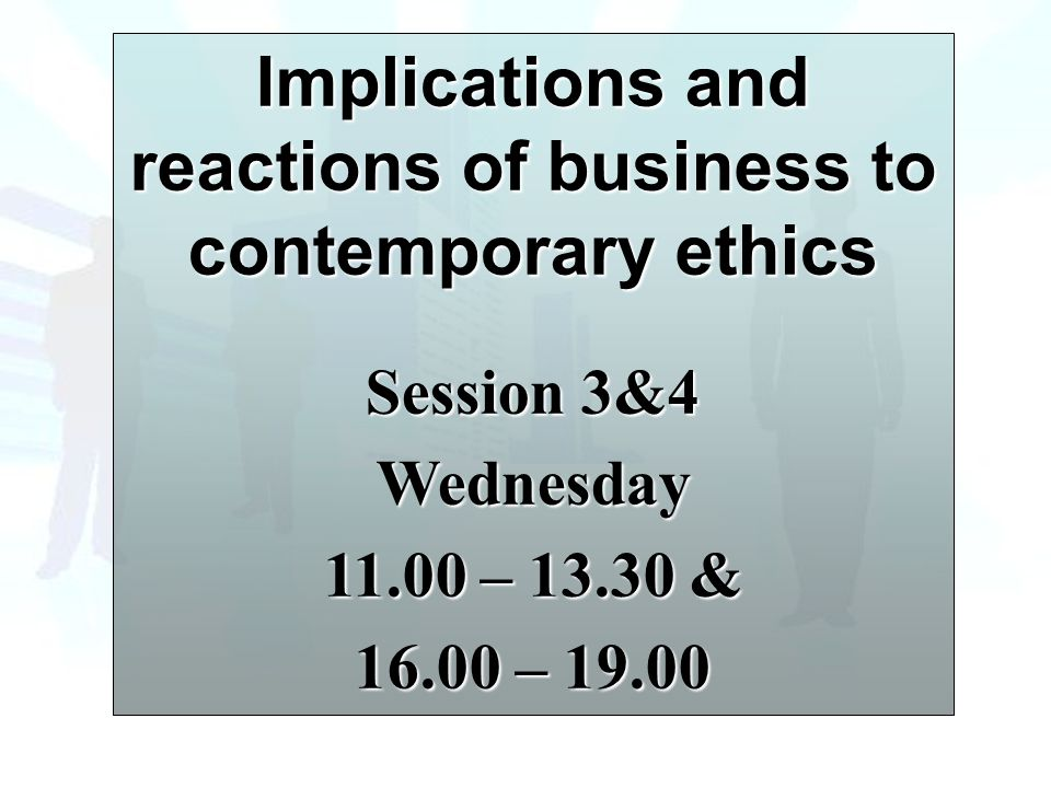 Implications and reactions of business to contemporary ethics Session 3&4 Wednesday 11.00 – 13.30 & 16.00 – 19.00