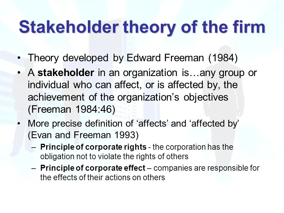 Stakeholder theory of the firm Theory developed by Edward Freeman (1984) A stakeholder in an organization is…any group or individual who can affect, or is affected by, the achievement of the organization's objectives (Freeman 1984:46) More precise definition of 'affects' and 'affected by' (Evan and Freeman 1993) –Principle of corporate rights - the corporation has the obligation not to violate the rights of others –Principle of corporate effect – companies are responsible for the effects of their actions on others