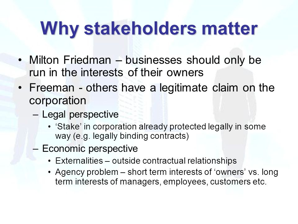 Why stakeholders matter Milton Friedman – businesses should only be run in the interests of their owners Freeman - others have a legitimate claim on the corporation –Legal perspective 'Stake' in corporation already protected legally in some way (e.g.