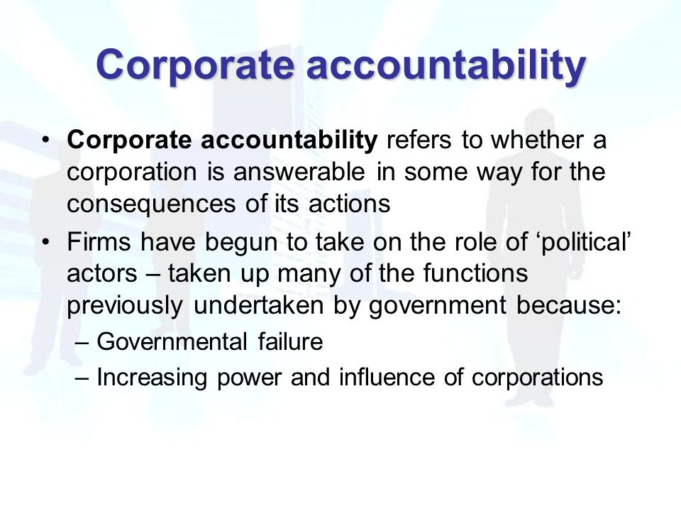 Corporate accountability Corporate accountability refers to whether a corporation is answerable in some way for the consequences of its actions Firms have begun to take on the role of 'political' actors – taken up many of the functions previously undertaken by government because: –Governmental failure –Increasing power and influence of corporations