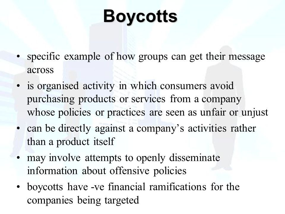 specific example of how groups can get their message across is organised activity in which consumers avoid purchasing products or services from a company whose policies or practices are seen as unfair or unjust can be directly against a company's activities rather than a product itself may involve attempts to openly disseminate information about offensive policies boycotts have -ve financial ramifications for the companies being targeted Boycotts