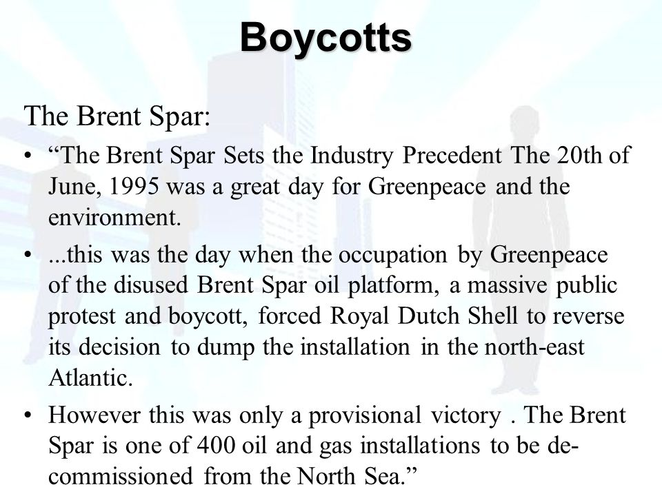 The Brent Spar: The Brent Spar Sets the Industry Precedent The 20th of June, 1995 was a great day for Greenpeace and the environment....this was the day when the occupation by Greenpeace of the disused Brent Spar oil platform, a massive public protest and boycott, forced Royal Dutch Shell to reverse its decision to dump the installation in the north-east Atlantic.