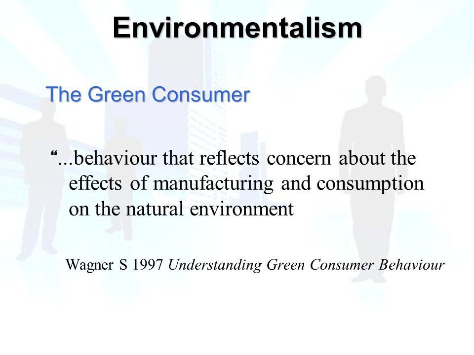 ...behaviour that reflects concern about the effects of manufacturing and consumption on the natural environment Wagner S 1997 Understanding Green Consumer Behaviour The Green Consumer Environmentalism