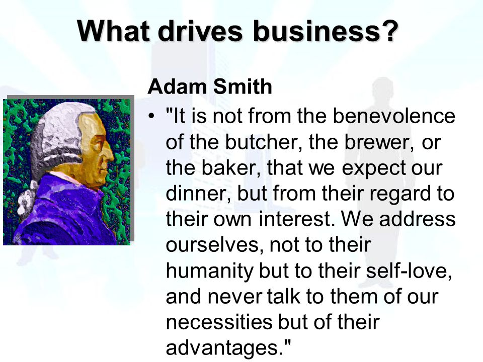 Adam Smith It is not from the benevolence of the butcher, the brewer, or the baker, that we expect our dinner, but from their regard to their own interest.