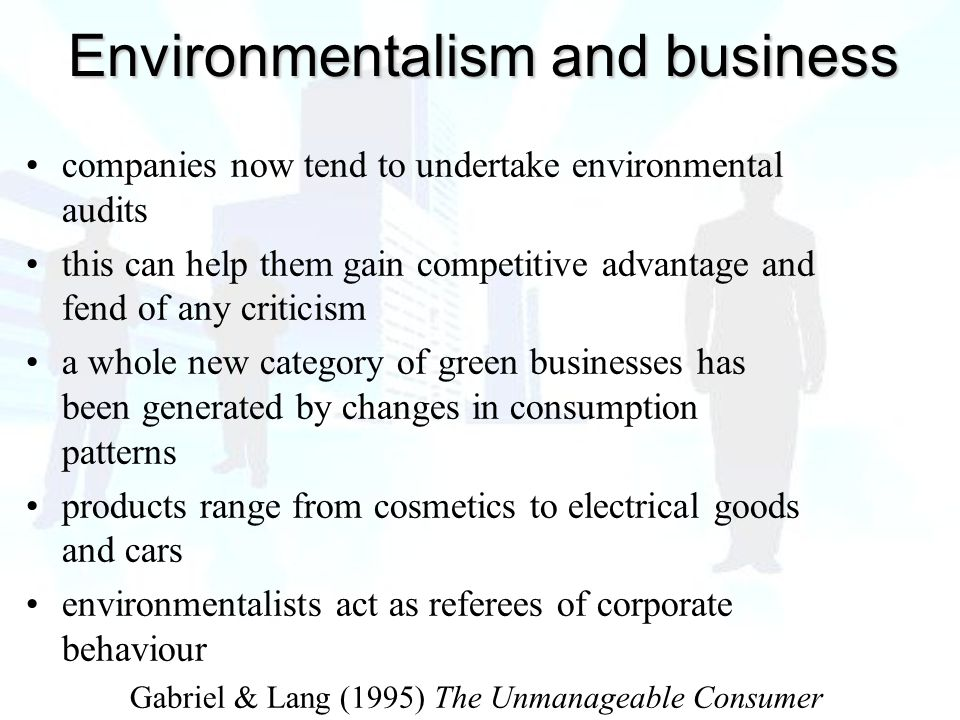 companies now tend to undertake environmental audits this can help them gain competitive advantage and fend of any criticism a whole new category of green businesses has been generated by changes in consumption patterns products range from cosmetics to electrical goods and cars environmentalists act as referees of corporate behaviour Gabriel & Lang (1995) The Unmanageable Consumer Environmentalism and business