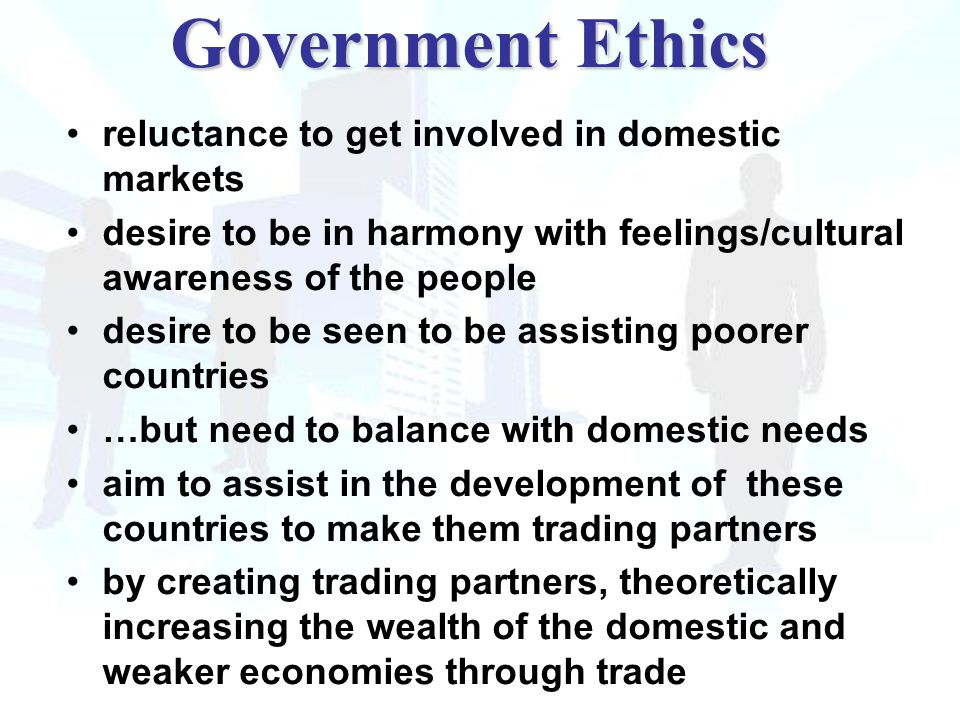 reluctance to get involved in domestic markets desire to be in harmony with feelings/cultural awareness of the people desire to be seen to be assisting poorer countries …but need to balance with domestic needs aim to assist in the development of these countries to make them trading partners by creating trading partners, theoretically increasing the wealth of the domestic and weaker economies through trade Government Ethics