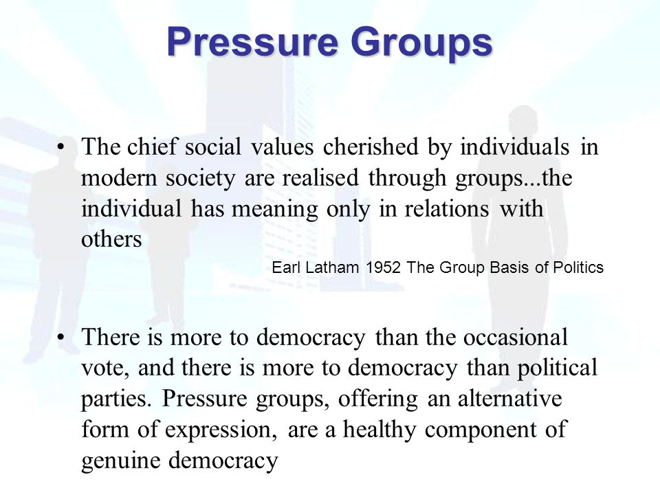 The chief social values cherished by individuals in modern society are realised through groups...the individual has meaning only in relations with others Earl Latham 1952 The Group Basis of Politics There is more to democracy than the occasional vote, and there is more to democracy than political parties.
