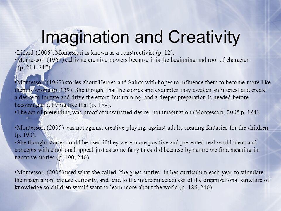 Imagination and Creativity Lillard (2005), Montessori is known as a constructivist (p. 12). Montessori (1967) cultivate creative powers because it is