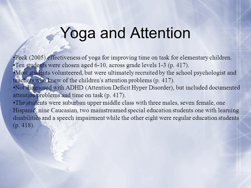 Yoga and Attention Peck (2005) effectiveness of yoga for improving time on task for elementary children. Ten students were chosen aged 6-10, across gr