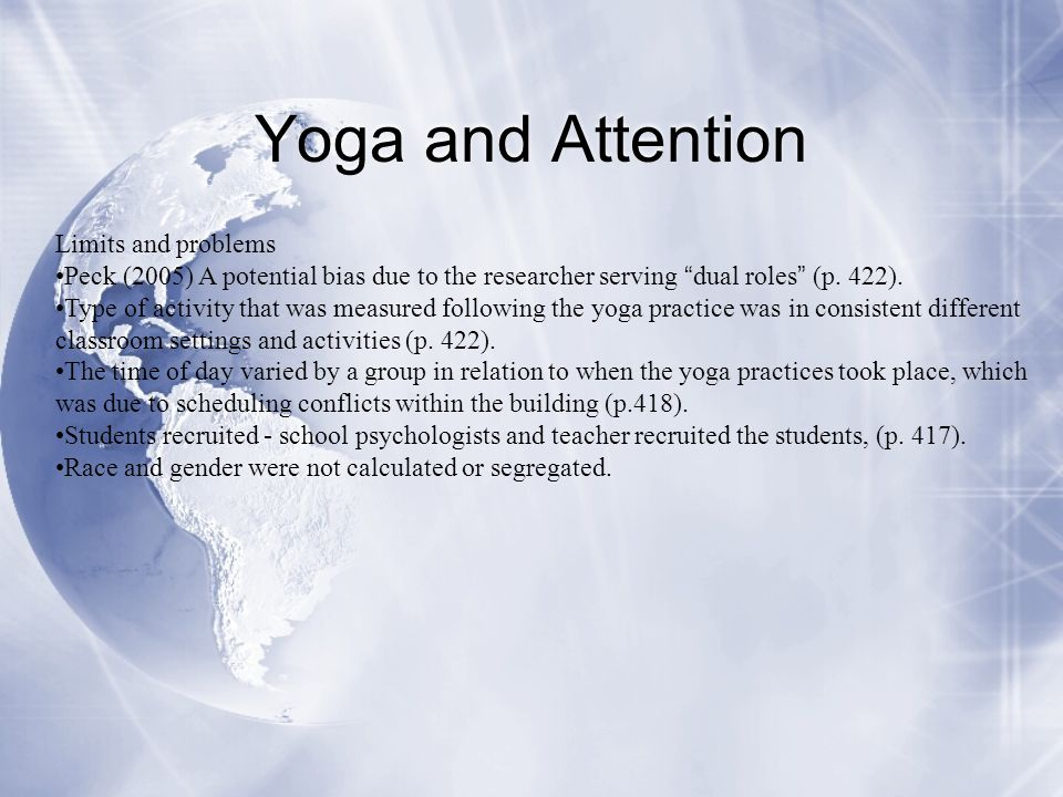 """Yoga and Attention Limits and problems Peck (2005) A potential bias due to the researcher serving """" dual roles """" (p. 422). Type of activity that was m"""