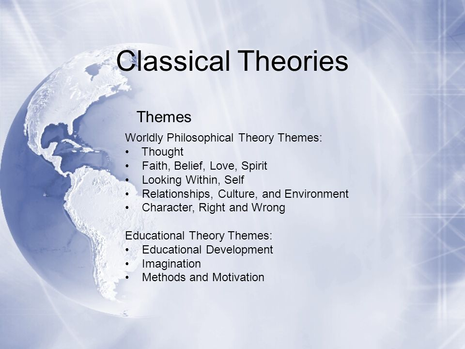 Classical Theories Worldly Philosophical Theory Themes: Thought Faith, Belief, Love, Spirit Looking Within, Self Relationships, Culture, and Environme