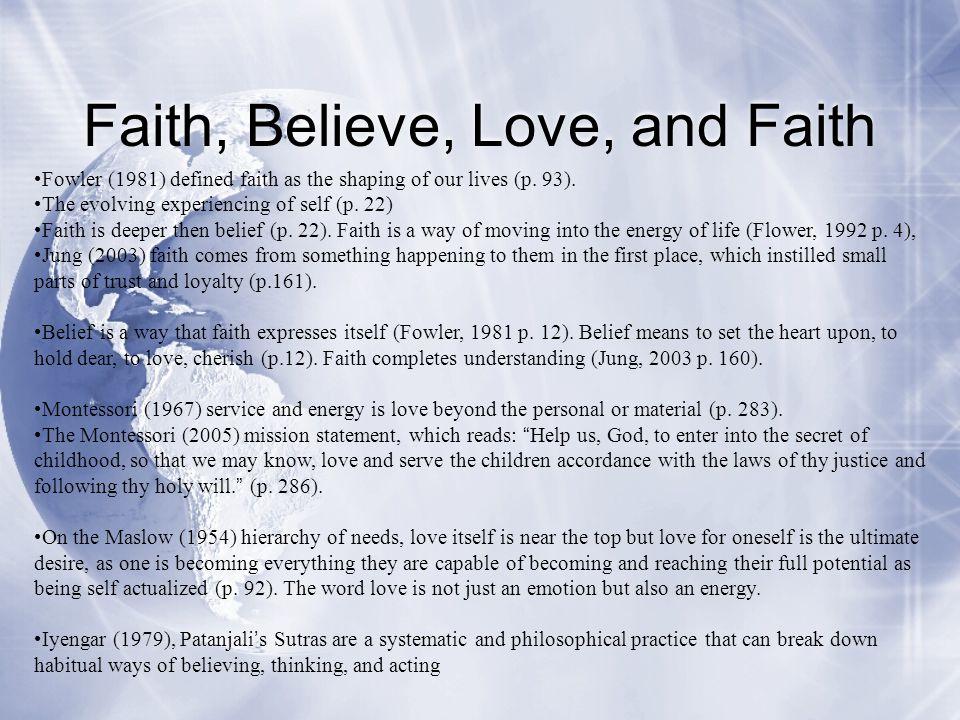 Faith, Believe, Love, and Faith Fowler (1981) defined faith as the shaping of our lives (p. 93). The evolving experiencing of self (p. 22) Faith is de