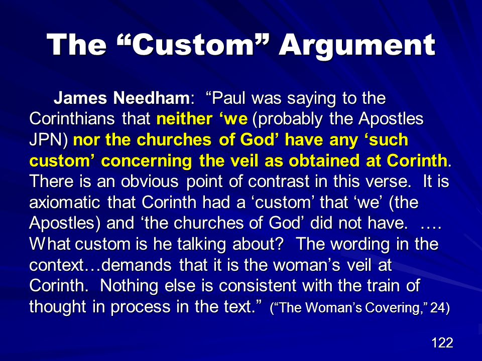 122 The Custom Argument James Needham: Paul was saying to the Corinthians that neither 'we (probably the Apostles JPN) nor the churches of God' have any 'such custom' concerning the veil as obtained at Corinth.