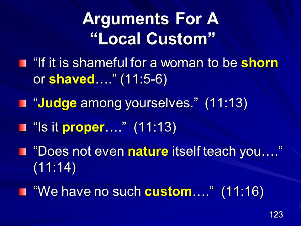 123 Arguments For A Local Custom If it is shameful for a woman to be shorn or shaved…. (11:5-6) Judge among yourselves. (11:13) Is it proper…. (11:13) Does not even nature itself teach you…. (11:14) We have no such custom…. (11:16)