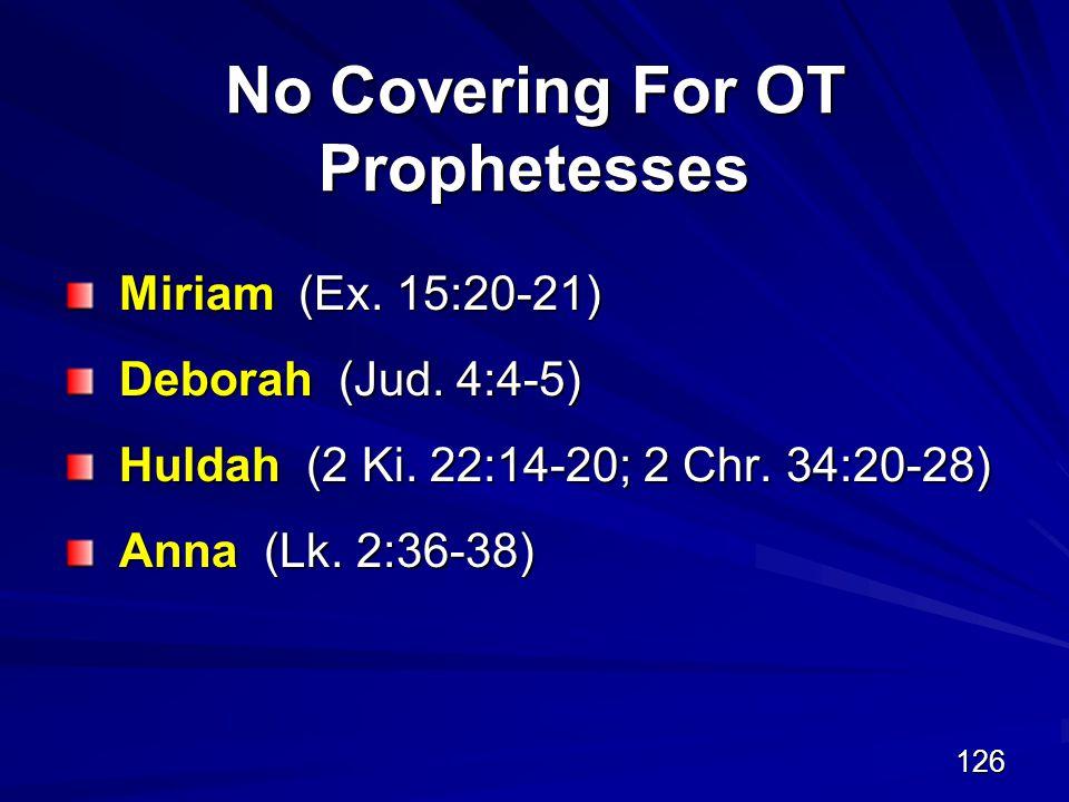 126 No Covering For OT Prophetesses Miriam (Ex. 15:20-21) Deborah (Jud.