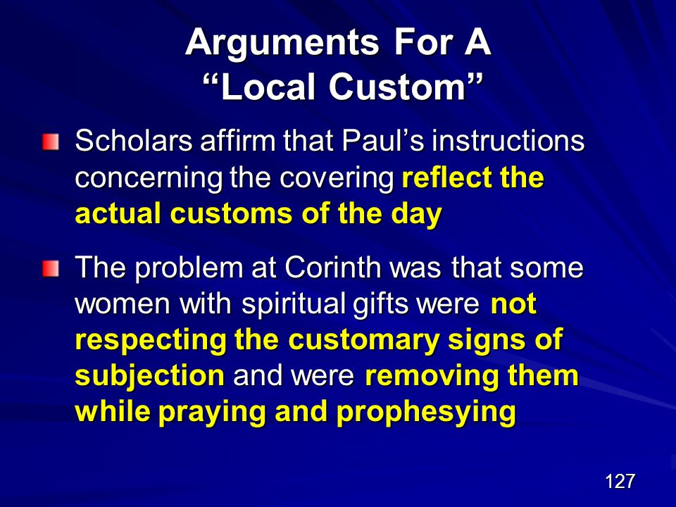 127 Arguments For A Local Custom Scholars affirm that Paul's instructions concerning the covering reflect the actual customs of the day The problem at Corinth was that some women with spiritual gifts were not respecting the customary signs of subjection and were removing them while praying and prophesying