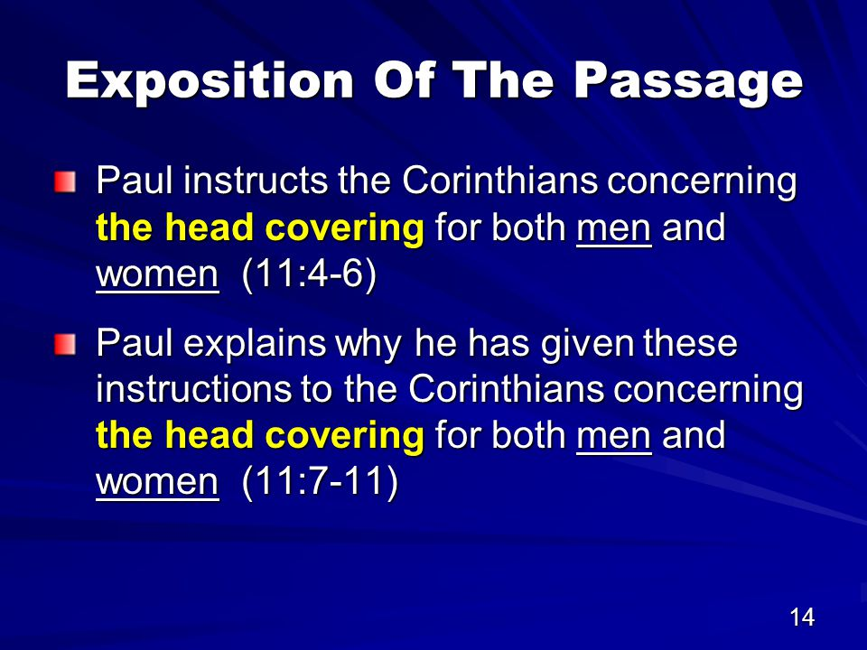 14 Exposition Of The Passage Paul instructs the Corinthians concerning the head covering for both men and women (11:4-6) Paul explains why he has given these instructions to the Corinthians concerning the head covering for both men and women (11:7-11)