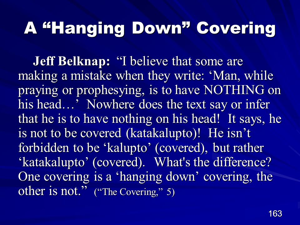 163 A Hanging Down Covering Jeff Belknap: I believe that some are making a mistake when they write: 'Man, while praying or prophesying, is to have NOTHING on his head…' Nowhere does the text say or infer that he is to have nothing on his head.