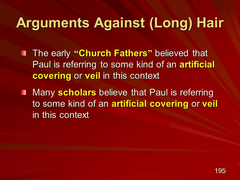 195 Arguments Against (Long) Hair The early Church Fathers believed that Paul is referring to some kind of an artificial covering or veil in this context Many scholars believe that Paul is referring to some kind of an artificial covering or veil in this context