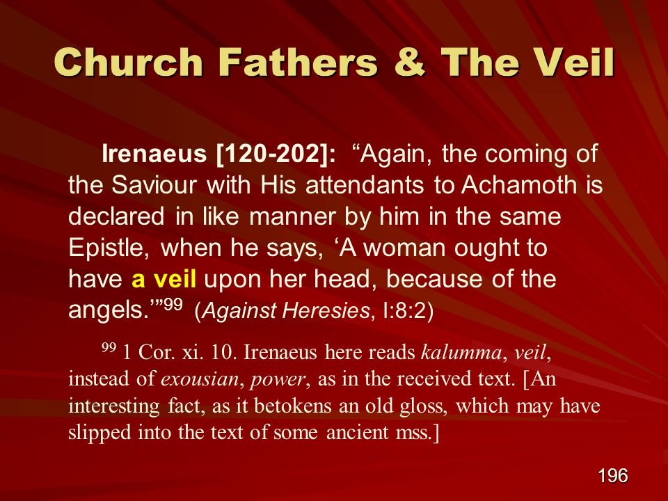 196 Church Fathers & The Veil Irenaeus [120-202]: Again, the coming of the Saviour with His attendants to Achamoth is declared in like manner by him in the same Epistle, when he says, 'A woman ought to have a veil upon her head, because of the angels.' 99 (Against Heresies, I:8:2) 99 1 Cor.