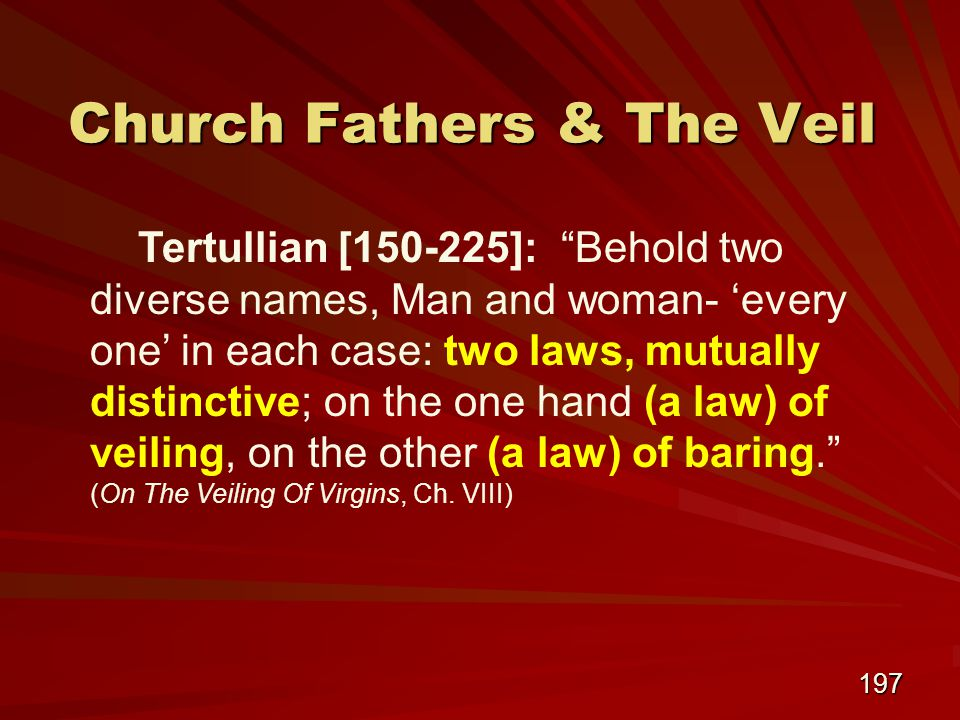 197 Church Fathers & The Veil Tertullian [150-225]: Behold two diverse names, Man and woman- 'every one' in each case: two laws, mutually distinctive; on the one hand (a law) of veiling, on the other (a law) of baring. (On The Veiling Of Virgins, Ch.