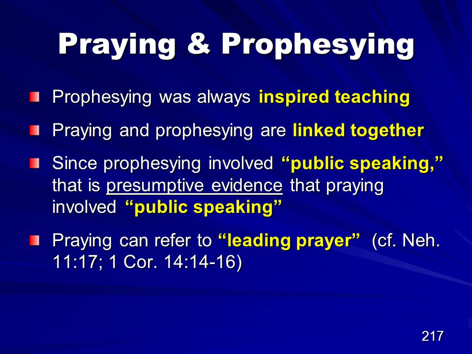 217 Praying & Prophesying Prophesying was always inspired teaching Praying and prophesying are linked together Since prophesying involved public speaking, that is presumptive evidence that praying involved public speaking Praying can refer to leading prayer (cf.