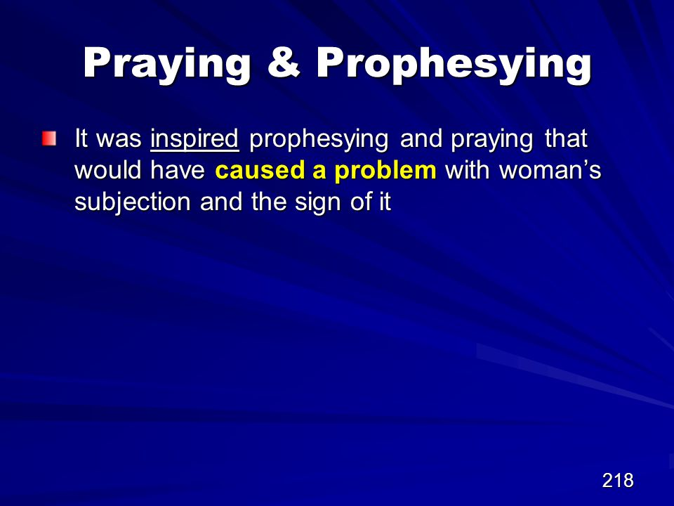 218 Praying & Prophesying It was inspired prophesying and praying that would have caused a problem with woman's subjection and the sign of it