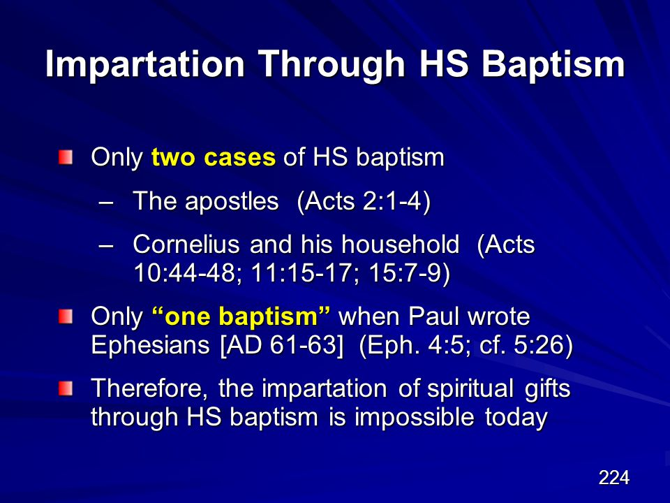 224 Impartation Through HS Baptism Only two cases of HS baptism –The apostles (Acts 2:1-4) –Cornelius and his household (Acts 10:44-48; 11:15-17; 15:7-9) Only one baptism when Paul wrote Ephesians [AD 61-63] (Eph.