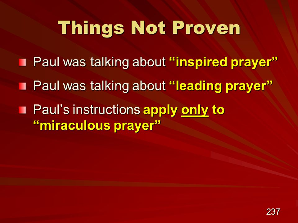 237 Things Not Proven Paul was talking about inspired prayer Paul was talking about leading prayer Paul's instructions apply only to miraculous prayer