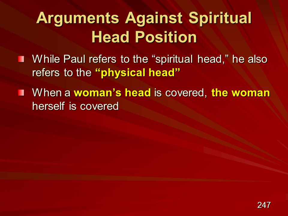 247 Arguments Against Spiritual Head Position While Paul refers to the spiritual head, he also refers to the physical head When a woman's head is covered, the woman herself is covered