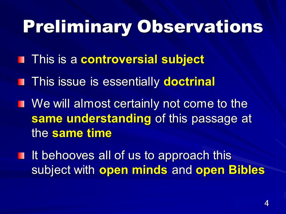 4 Preliminary Observations This is a controversial subject This issue is essentially doctrinal We will almost certainly not come to the same understanding of this passage at the same time It behooves all of us to approach this subject with open minds and open Bibles