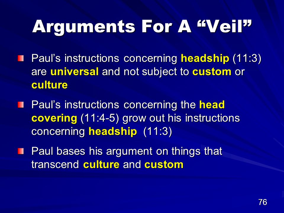 76 Arguments For A Veil Paul's instructions concerning headship (11:3) are universal and not subject to custom or culture Paul's instructions concerning the head covering (11:4-5) grow out his instructions concerning headship (11:3) Paul bases his argument on things that transcend culture and custom