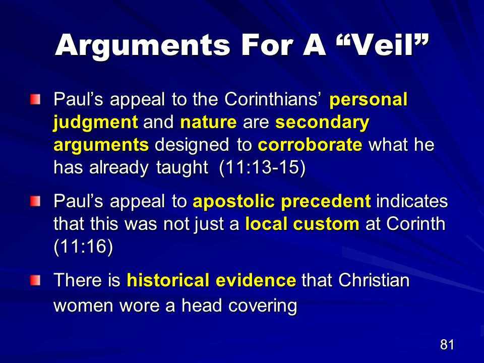 81 Arguments For A Veil Paul's appeal to the Corinthians' personal judgment and nature are secondary arguments designed to corroborate what he has already taught (11:13-15) Paul's appeal to apostolic precedent indicates that this was not just a local custom at Corinth (11:16) There is historical evidence that Christian women wore a head covering