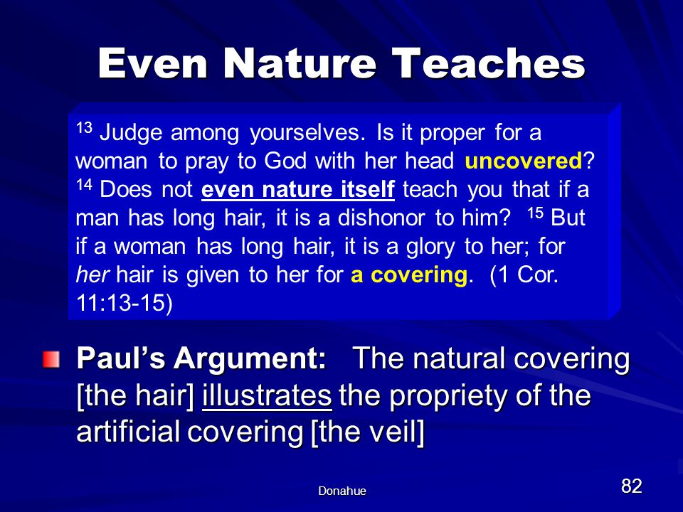 Donahue 82 Even Nature Teaches Paul's Argument: The natural covering [the hair] illustrates the propriety of the artificial covering [the veil] 13 Judge among yourselves.