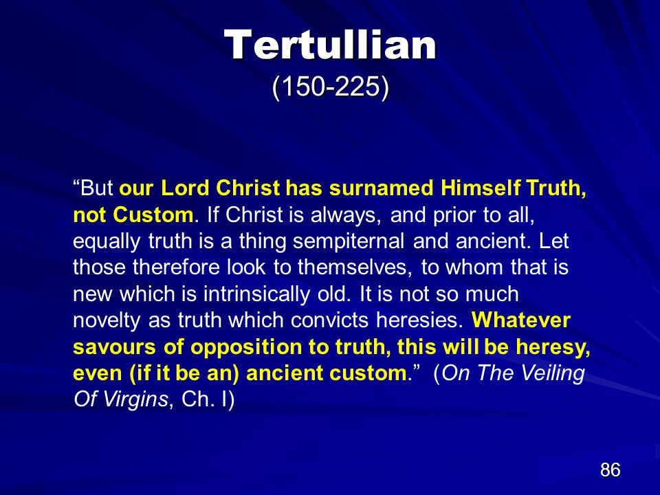 86 Tertullian (150-225) But our Lord Christ has surnamed Himself Truth, not Custom.